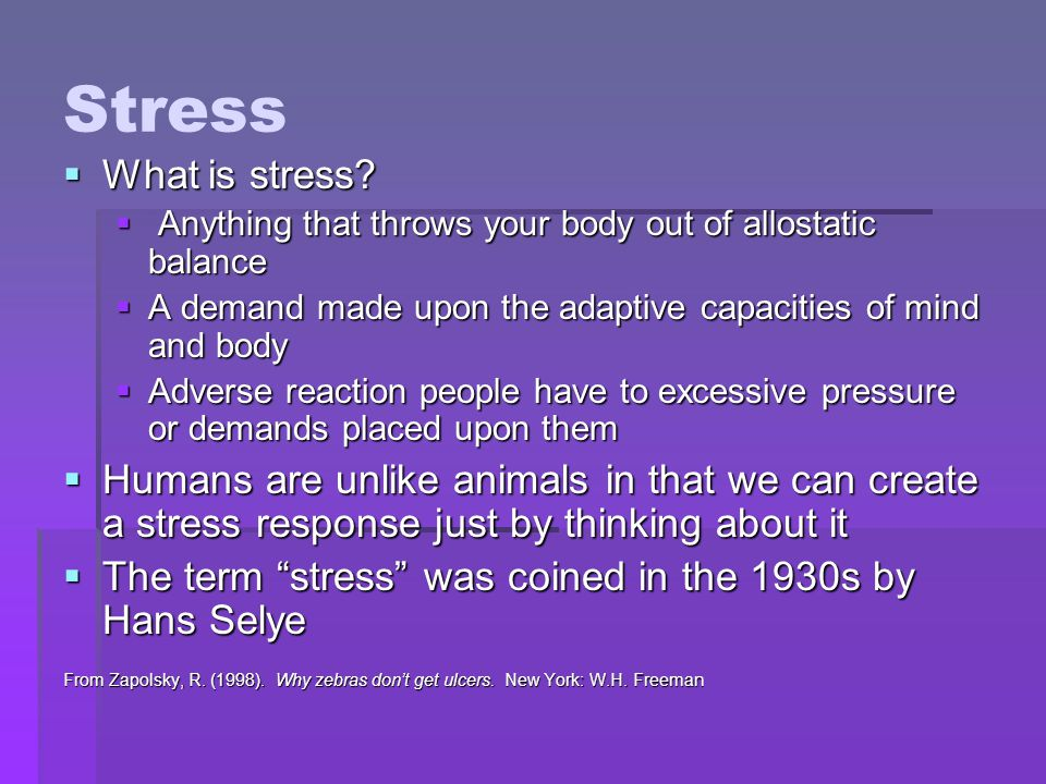 Stress  What is stress?  Anything that throws your body out of allostatic balance  A demand made upon the adaptive capacities of mind and body  Ad