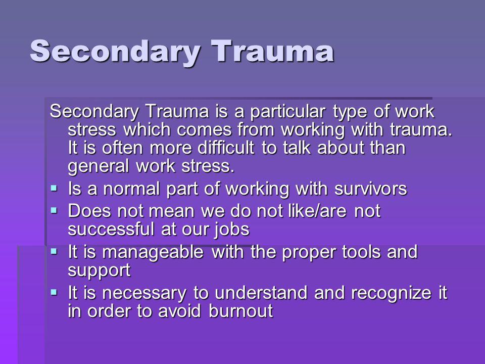 Secondary Trauma Secondary Trauma is a particular type of work stress which comes from working with trauma. It is often more difficult to talk about t