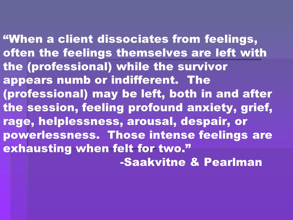 """When a client dissociates from feelings, often the feelings themselves are left with the (professional) while the survivor appears numb or indifferen"