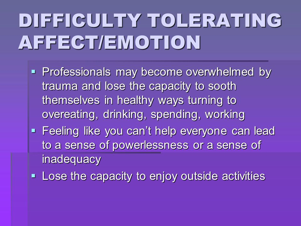 DIFFICULTY TOLERATING AFFECT/EMOTION  Professionals may become overwhelmed by trauma and lose the capacity to sooth themselves in healthy ways turnin