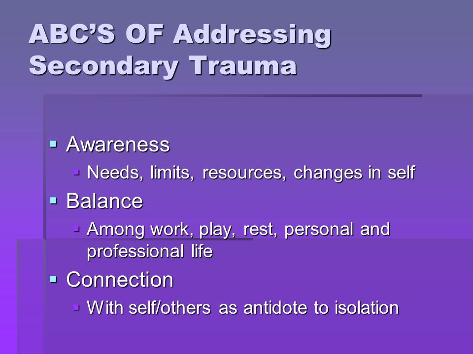 ABC'S OF Addressing Secondary Trauma  Awareness  Needs, limits, resources, changes in self  Balance  Among work, play, rest, personal and professi