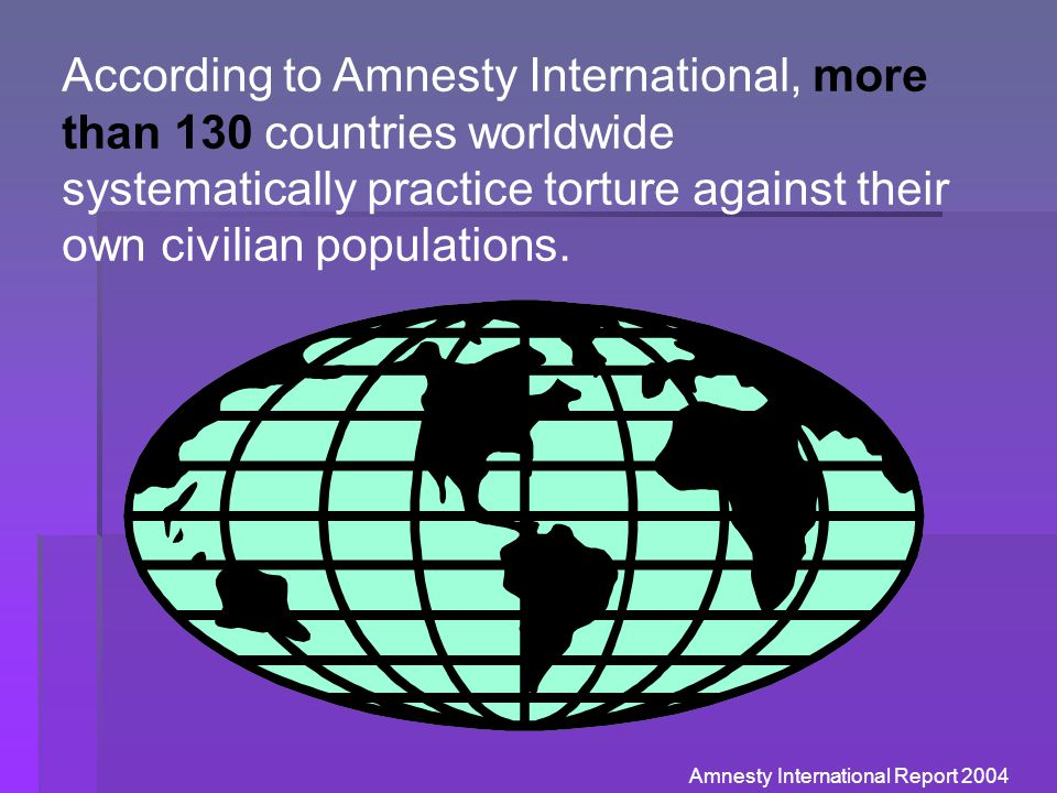 According to Amnesty International, more than 130 countries worldwide systematically practice torture against their own civilian populations. Amnesty