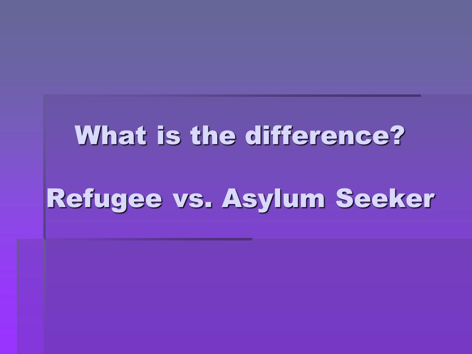 What is the difference? Refugee vs. Asylum Seeker