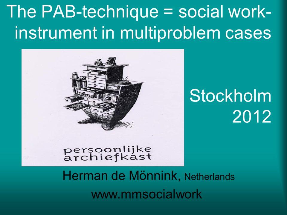 The PAB-technique = social work- instrument in multiproblem cases Stockholm 2012 Herman de Mönnink, Netherlands www.mmsocialwork