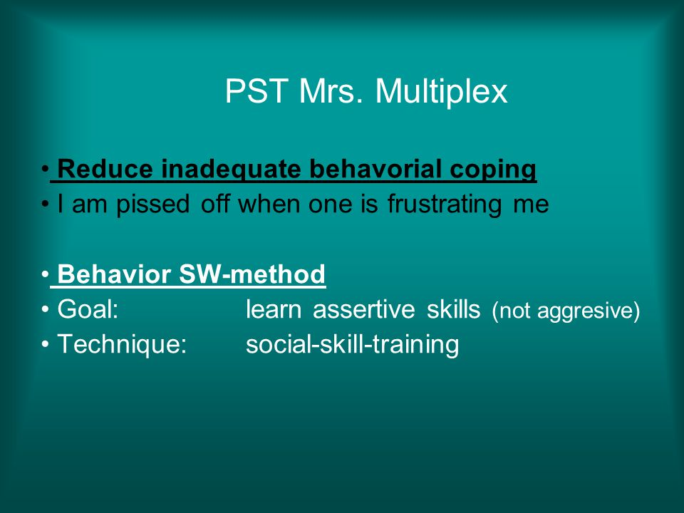 PST Mrs. Multiplex Reduce inadequate behavorial coping I am pissed off when one is frustrating me Behavior SW-method Goal: learn assertive skills (not