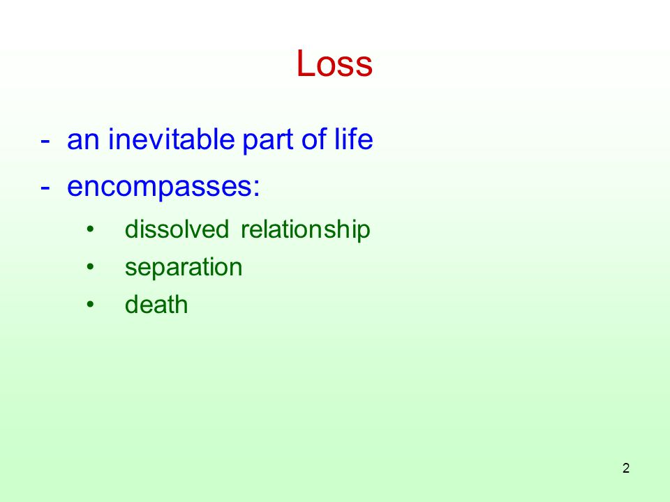 2 Loss - an inevitable part of life - encompasses: dissolved relationship separation death
