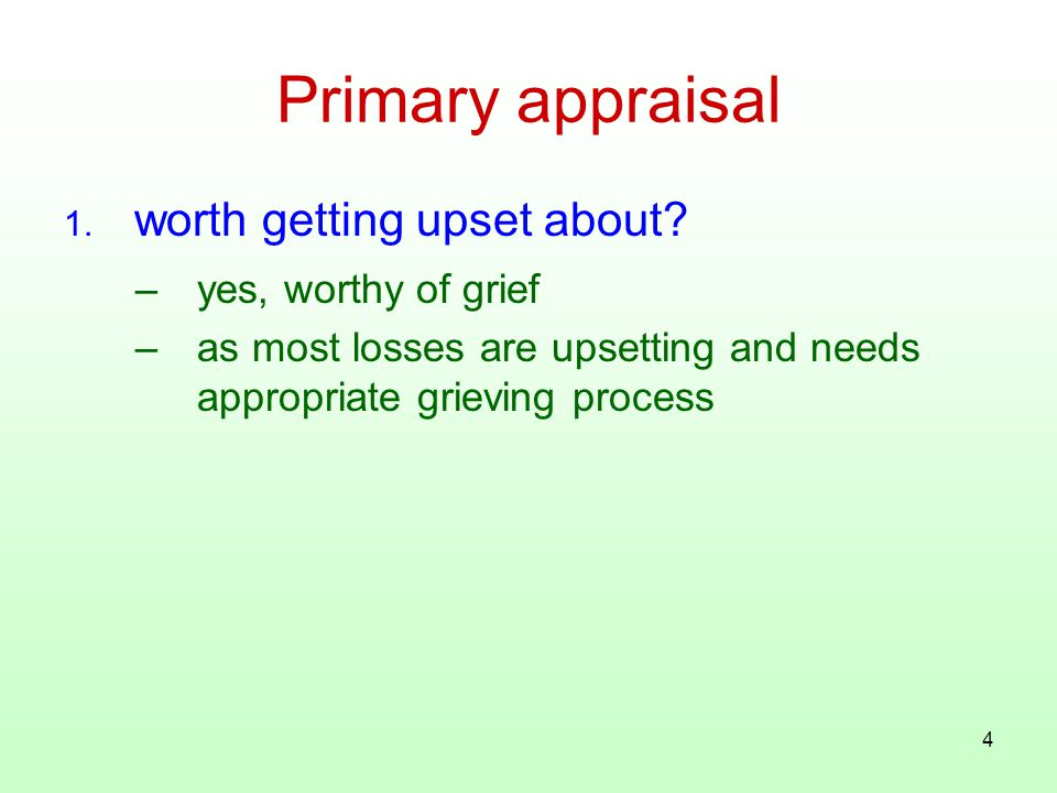 4 Primary appraisal 1. worth getting upset about? –yes, worthy of grief –as most losses are upsetting and needs appropriate grieving process