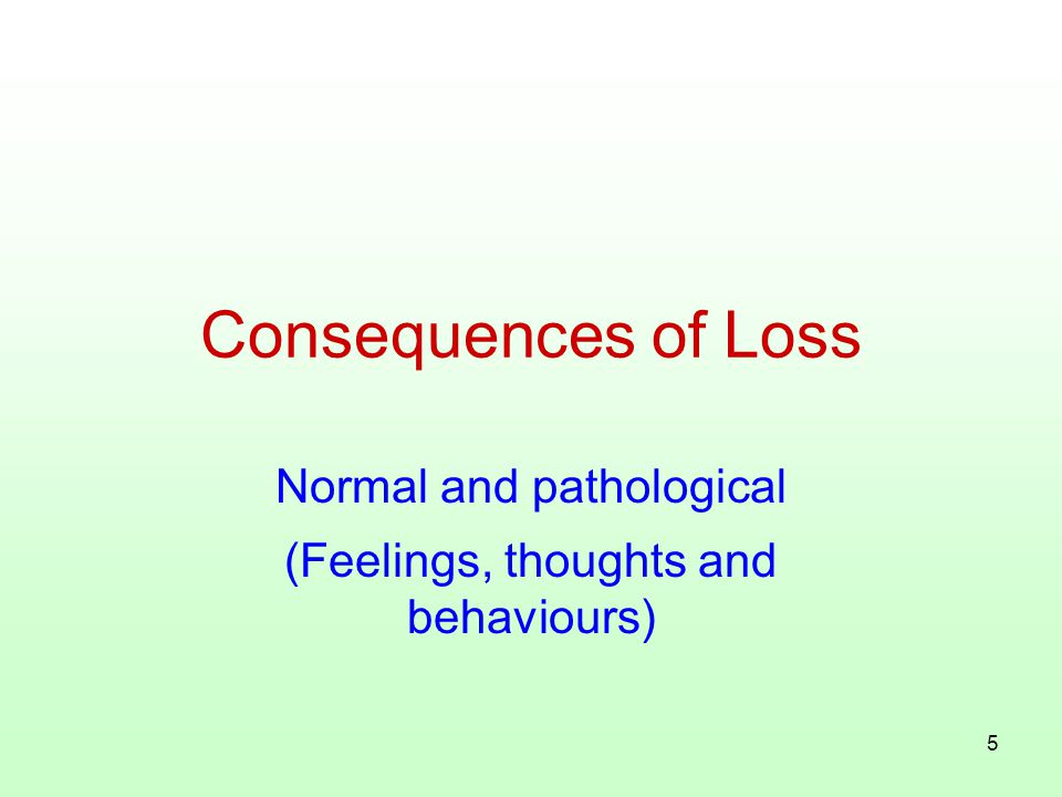 5 Consequences of Loss Normal and pathological (Feelings, thoughts and behaviours)
