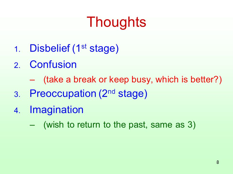 8 Thoughts 1. Disbelief (1 st stage) 2. Confusion –(take a break or keep busy, which is better?) 3. Preoccupation (2 nd stage) 4. Imagination –(wish t