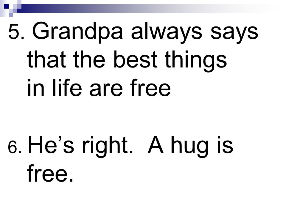 5. Grandpa always says that the best things in life are free 6. He's right. A hug is free.