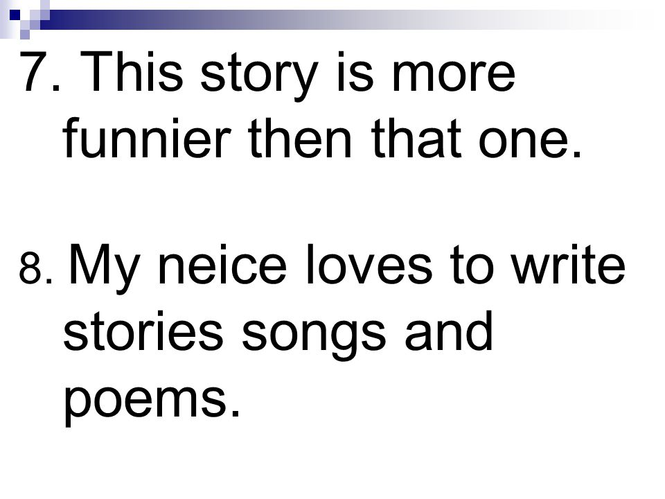 7. This story is more funnier then that one. 8. My neice loves to write stories songs and poems.