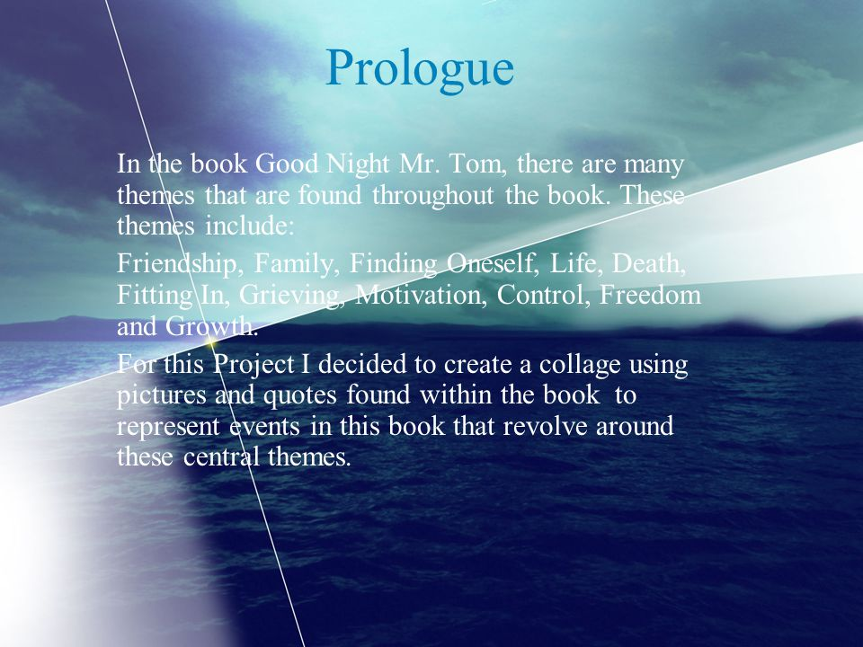 Prologue In the book Good Night Mr. Tom, there are many themes that are found throughout the book. These themes include: Friendship, Family, Finding O