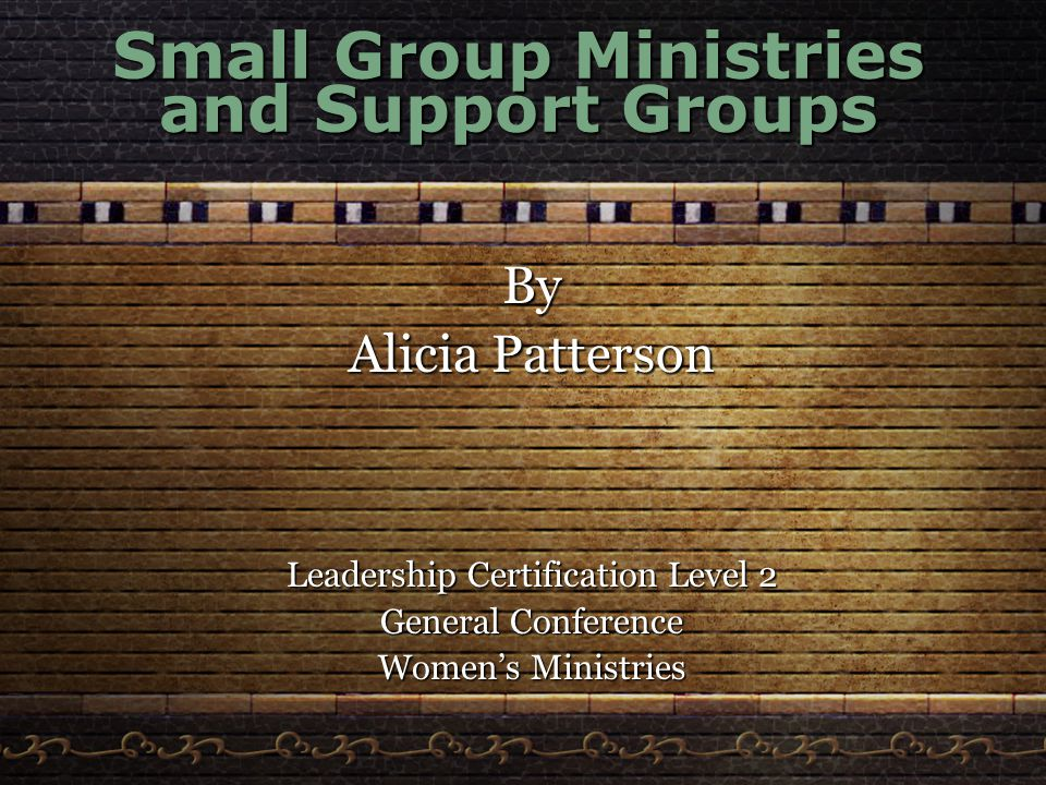 Small Group Ministries and Support Groups By Alicia Patterson Leadership Certification Level 2 General Conference Women's Ministries