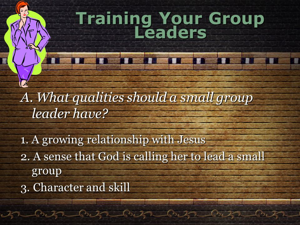 Training Your Group Leaders A. What qualities should a small group leader have.