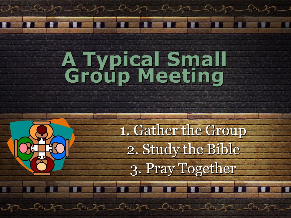 A Typical Small Group Meeting 1. Gather the Group 2. Study the Bible 3. Pray Together