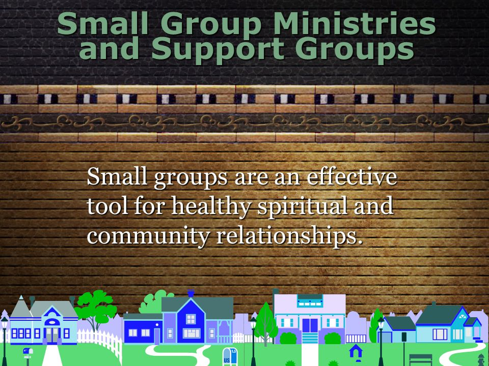 Small Group Ministries and Support Groups Small groups are an effective tool for healthy spiritual and community relationships.