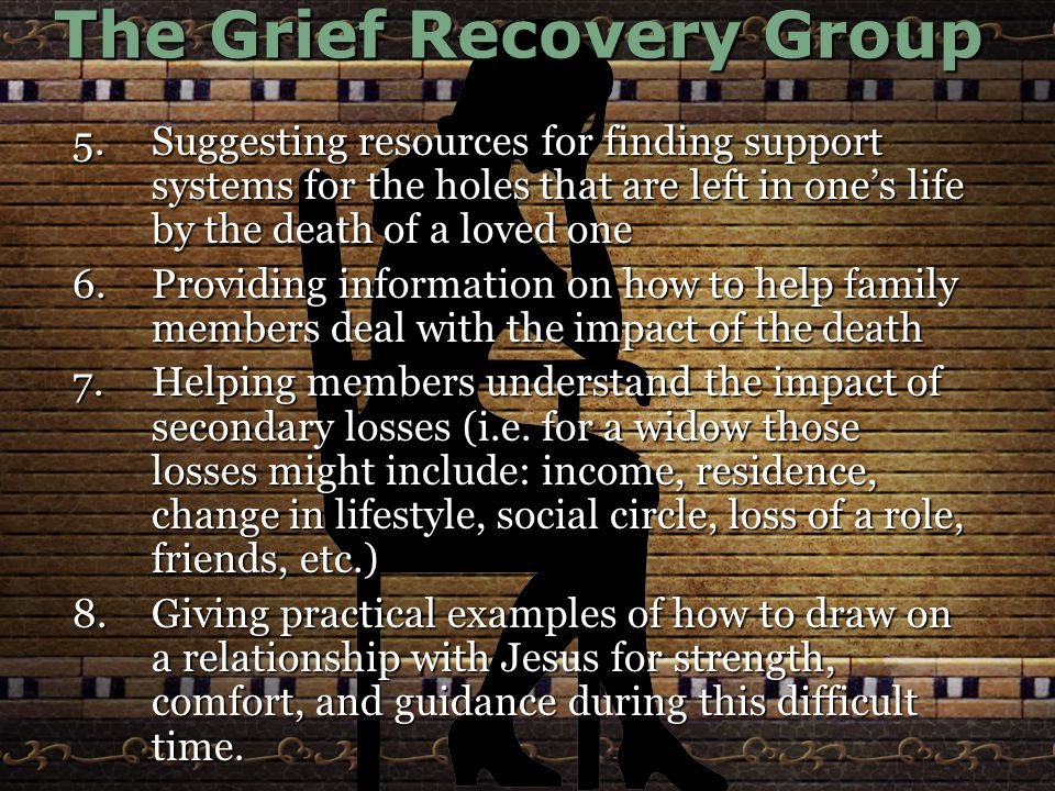 The Grief Recovery Group 5.Suggesting resources for finding support systems for the holes that are left in one's life by the death of a loved one 6.Providing information on how to help family members deal with the impact of the death 7.Helping members understand the impact of secondary losses (i.e.