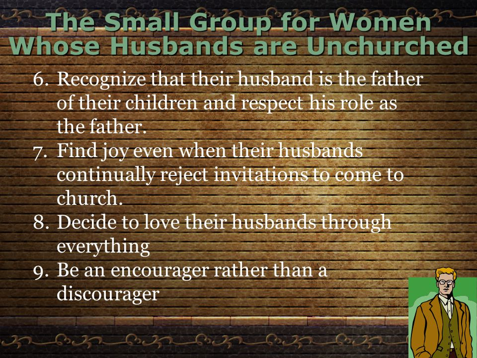 The Small Group for Women Whose Husbands are Unchurched 6.Recognize that their husband is the father of their children and respect his role as the father.