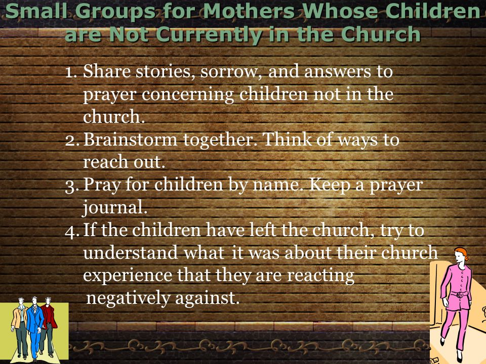 Small Groups for Mothers Whose Children are Not Currently in the Church 1.Share stories, sorrow, and answers to prayer concerning children not in the church.