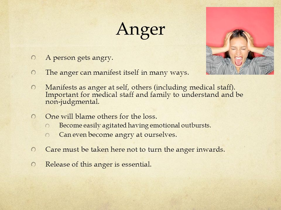 Anger A person gets angry. The anger can manifest itself in many ways.