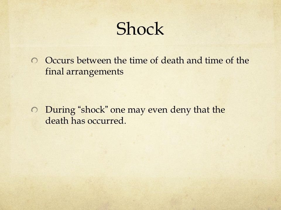 Shock Occurs between the time of death and time of the final arrangements During shock one may even deny that the death has occurred.
