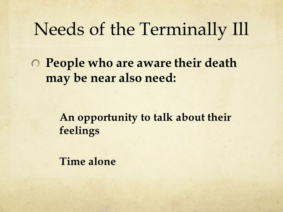 Needs of the Terminally Ill People who are aware their death may be near also need: An opportunity to talk about their feelings Time alone
