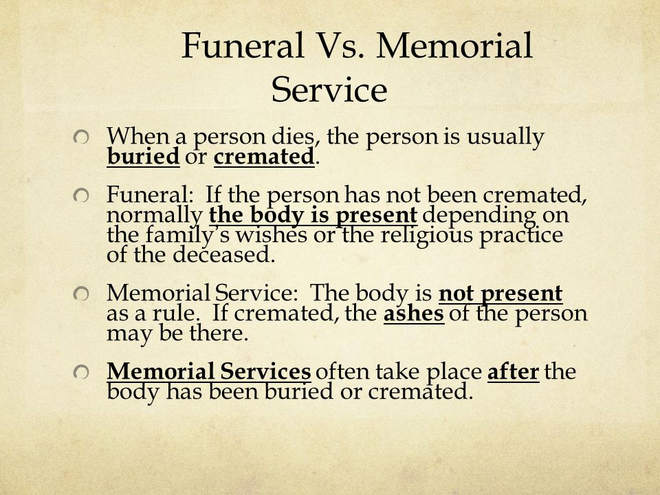 Funeral Vs. Memorial Service When a person dies, the person is usually buried or cremated.