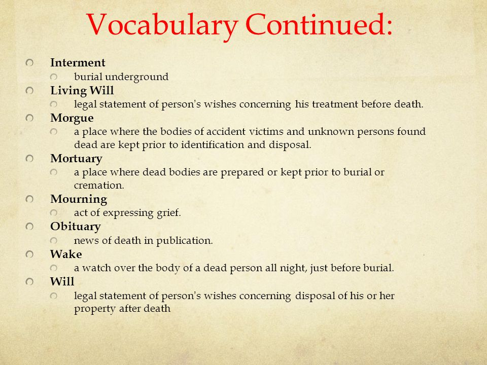 Vocabulary Continued: Interment burial underground Living Will legal statement of person ' s wishes concerning his treatment before death. Morgue a pl