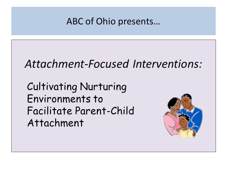 ABC of Ohio presents… Attachment-Focused Interventions: Cultivating Nurturing Environments to Facilitate Parent-Child Attachment