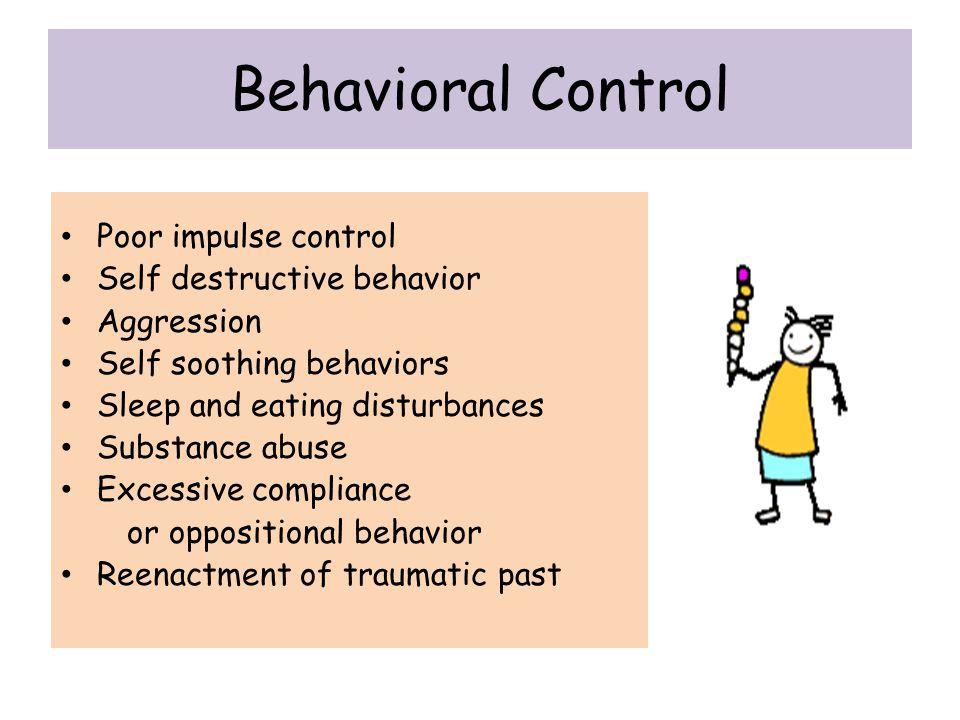 Behavioral Control Poor impulse control Self destructive behavior Aggression Self soothing behaviors Sleep and eating disturbances Substance abuse Exc