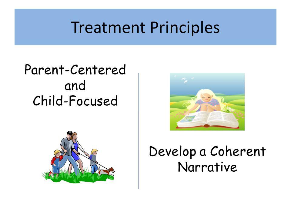 Treatment Principles Parent-Centered and Child-Focused Develop a Coherent Narrative