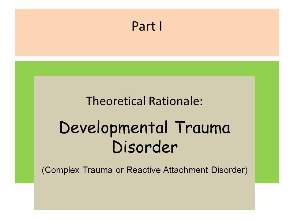 Part I Theoretical Rationale: Developmental Trauma Disorder (Complex Trauma or Reactive Attachment Disorder)