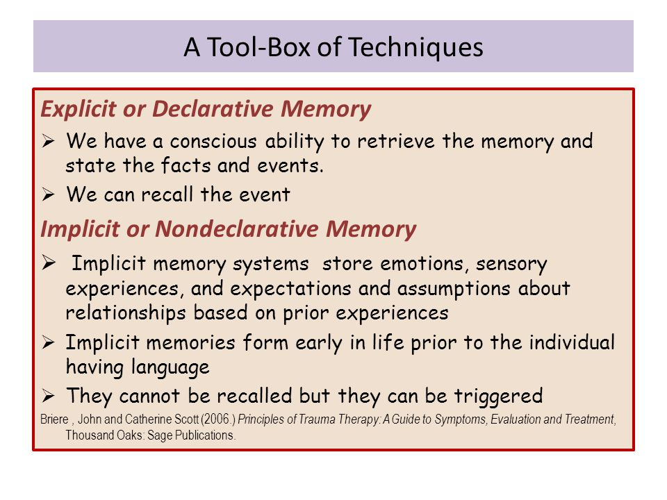 Explicit or Declarative Memory  We have a conscious ability to retrieve the memory and state the facts and events.  We can recall the event Implicit