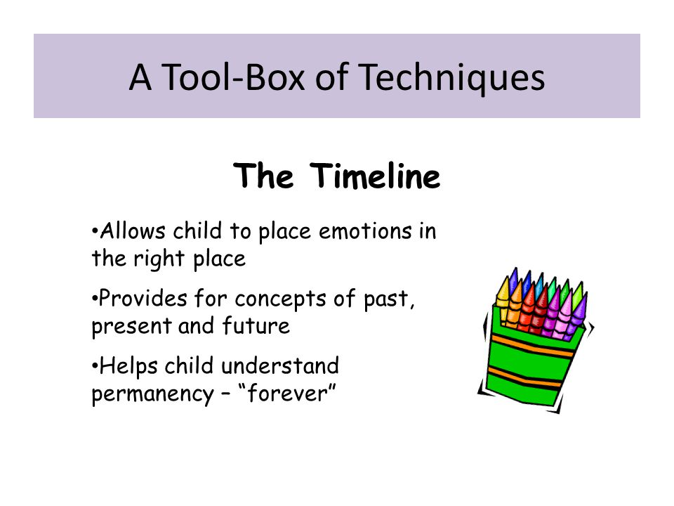 """The Timeline Allows child to place emotions in the right place Provides for concepts of past, present and future Helps child understand permanency – """""""