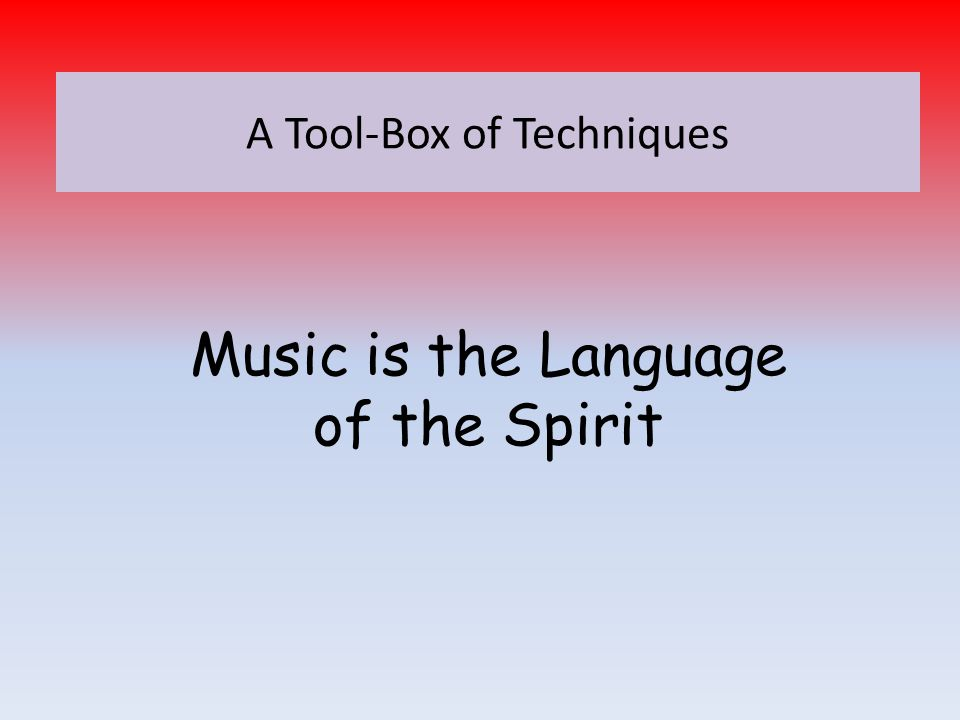 Music is the Language of the Spirit A Tool-Box of Techniques