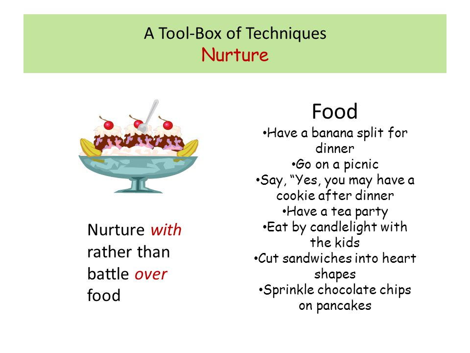 """A Tool-Box of Techniques Nurture Food Have a banana split for dinner Go on a picnic Say, """"Yes, you may have a cookie after dinner Have a tea party Eat"""