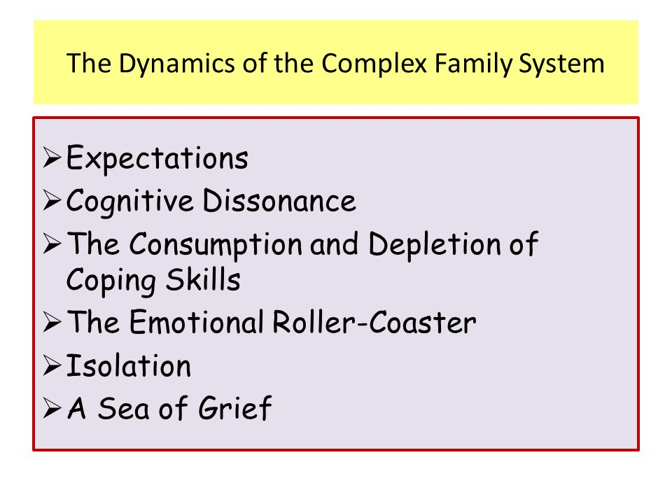 The Dynamics of the Complex Family System  Expectations  Cognitive Dissonance  The Consumption and Depletion of Coping Skills  The Emotional Rolle