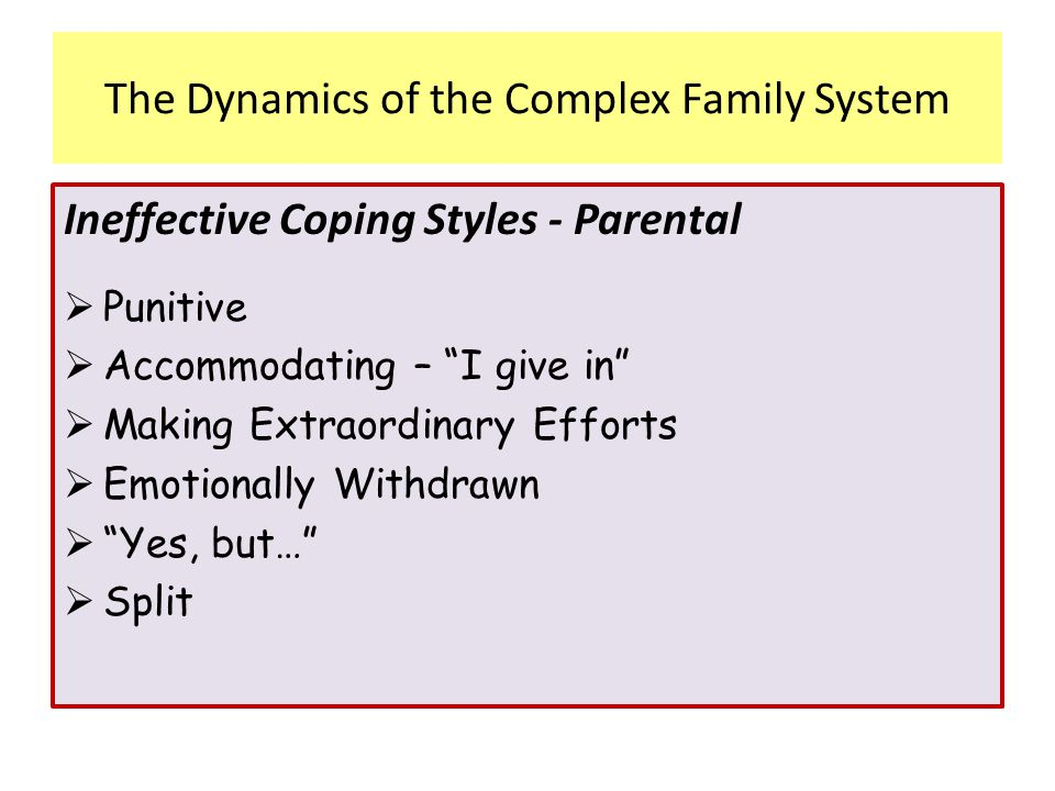 """Ineffective Coping Styles - Parental  Punitive  Accommodating – """"I give in""""  Making Extraordinary Efforts  Emotionally Withdrawn  """"Yes, but…""""  S"""