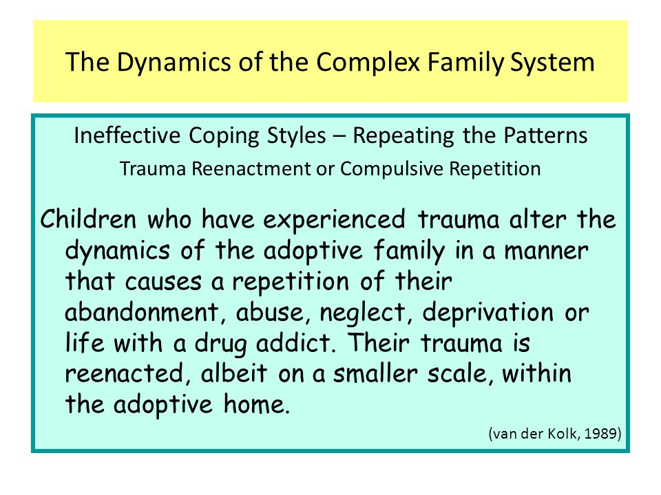 The child who is compulsively repeating his traumatic experience needs the presence of strong attachment figures—adoptive parents The Dynamics of the Complex Family System