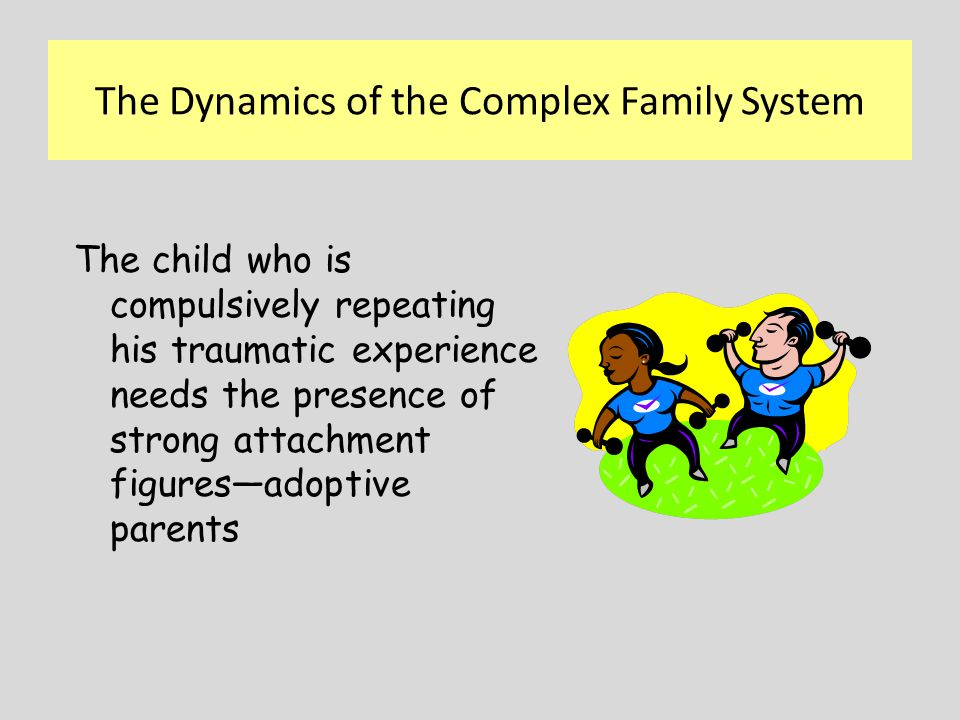 The child who is compulsively repeating his traumatic experience needs the presence of strong attachment figures—adoptive parents The Dynamics of the