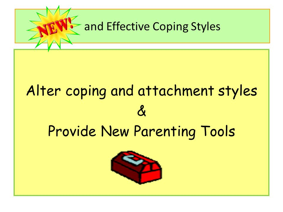 and Effective Coping Styles Alter coping and attachment styles & Provide New Parenting Tools