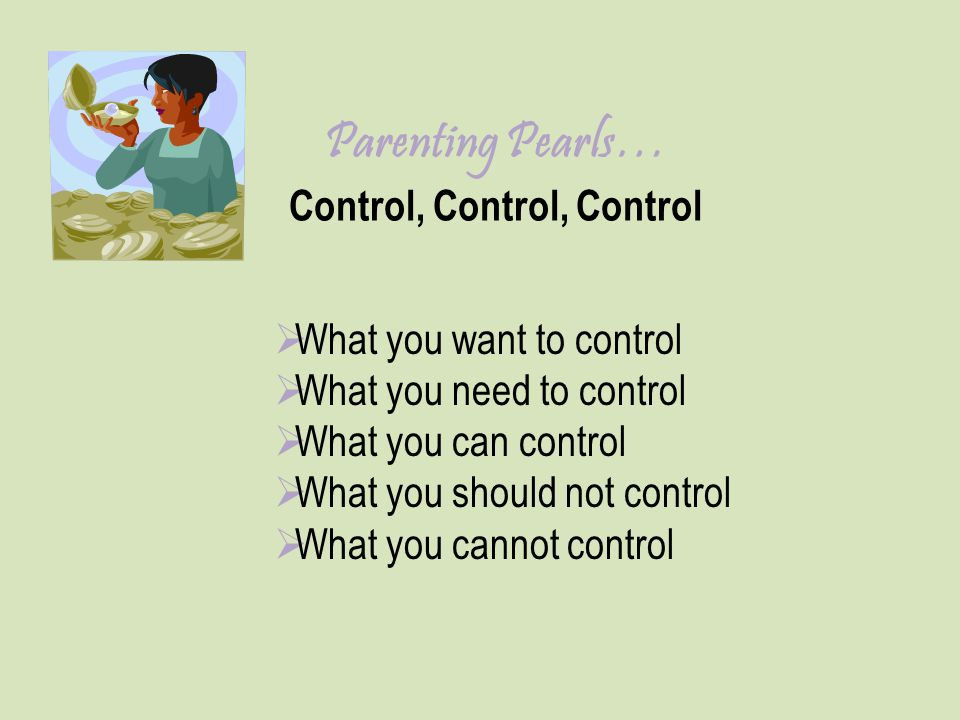 Parenting Pearls… Control, Control, Control  What you want to control  What you need to control  What you can control  What you should not control