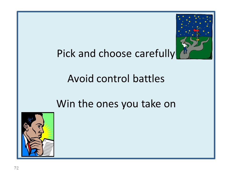 72 Pick and choose carefully Avoid control battles Win the ones you take on