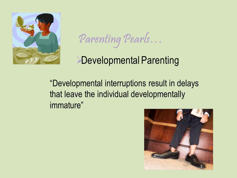 "Parenting Pearls…  Developmental Parenting ""Developmental interruptions result in delays that leave the individual developmentally immature"""