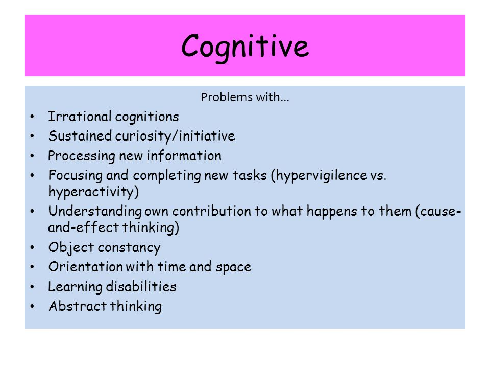 Problems with… Irrational cognitions Sustained curiosity/initiative Processing new information Focusing and completing new tasks (hypervigilence vs. h