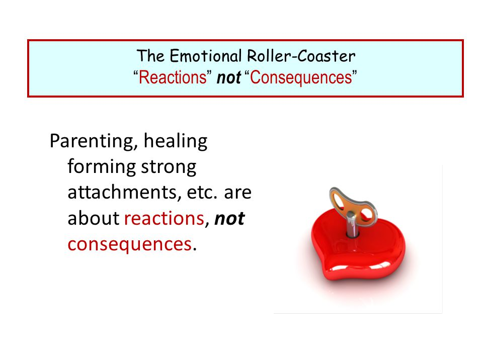 """Parenting, healing forming strong attachments, etc. are about reactions, not consequences. The Emotional Roller-Coaster """"Reactions"""" not """"Consequences"""""""