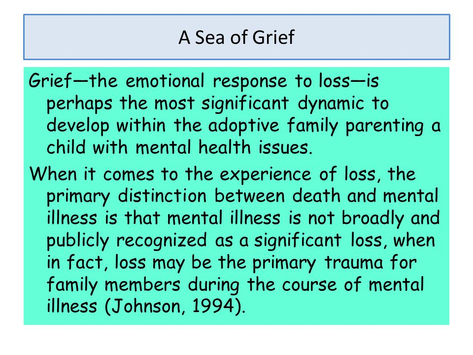 A Sea of Grief Grief—the emotional response to loss—is perhaps the most significant dynamic to develop within the adoptive family parenting a child wi