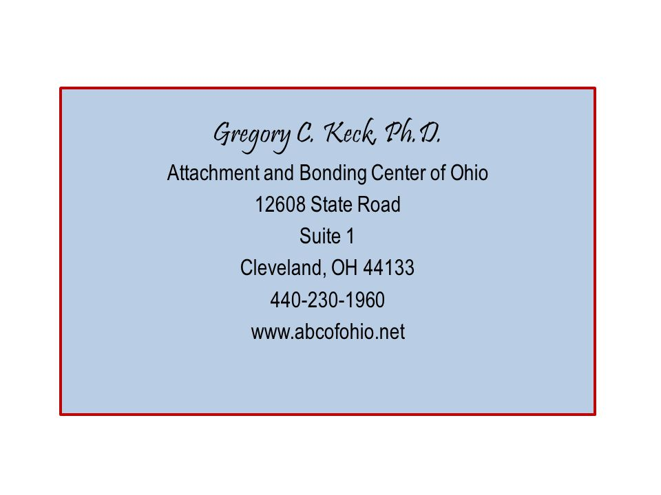 Gregory C. Keck, Ph.D. Attachment and Bonding Center of Ohio 12608 State Road Suite 1 Cleveland, OH 44133 440-230-1960 www.abcofohio.net