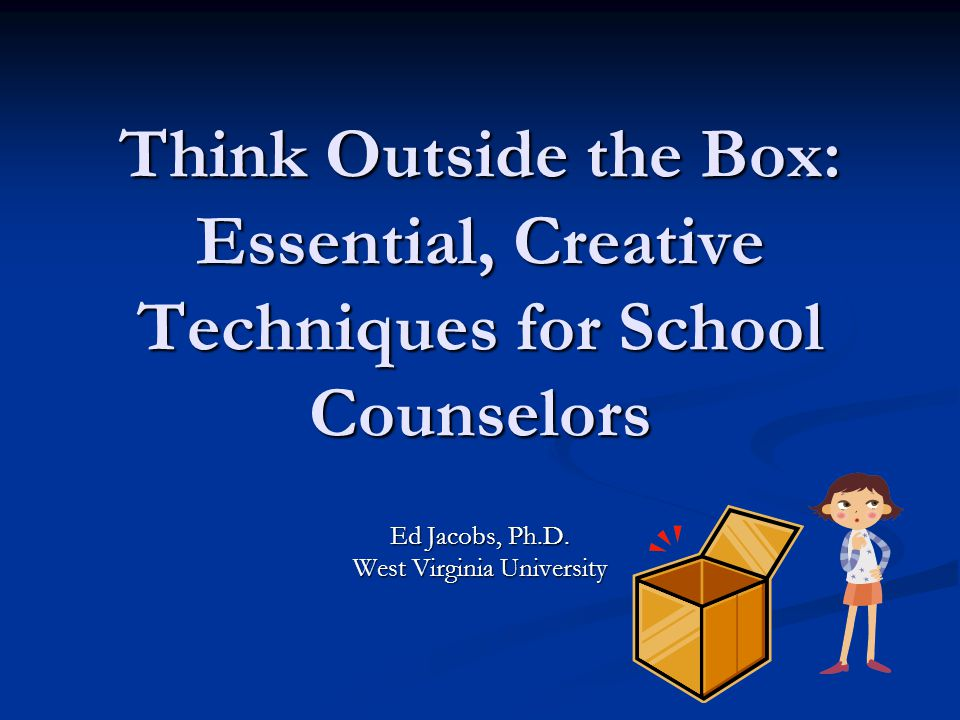 Think Outside the Box: Essential, Creative Techniques for School Counselors Ed Jacobs, Ph.D.