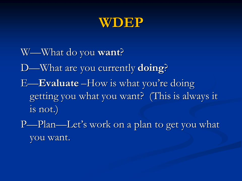 WDEP W—What do you want. D—What are you currently doing.
